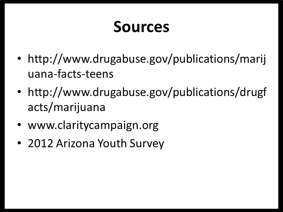 Sources http://www.drugabuse.gov/publications/marij uana-facts-teens http://www.drugabuse.gov/publications/drugf acts/marijuana www.claritycampaign.org 2012 Arizona Youth Survey