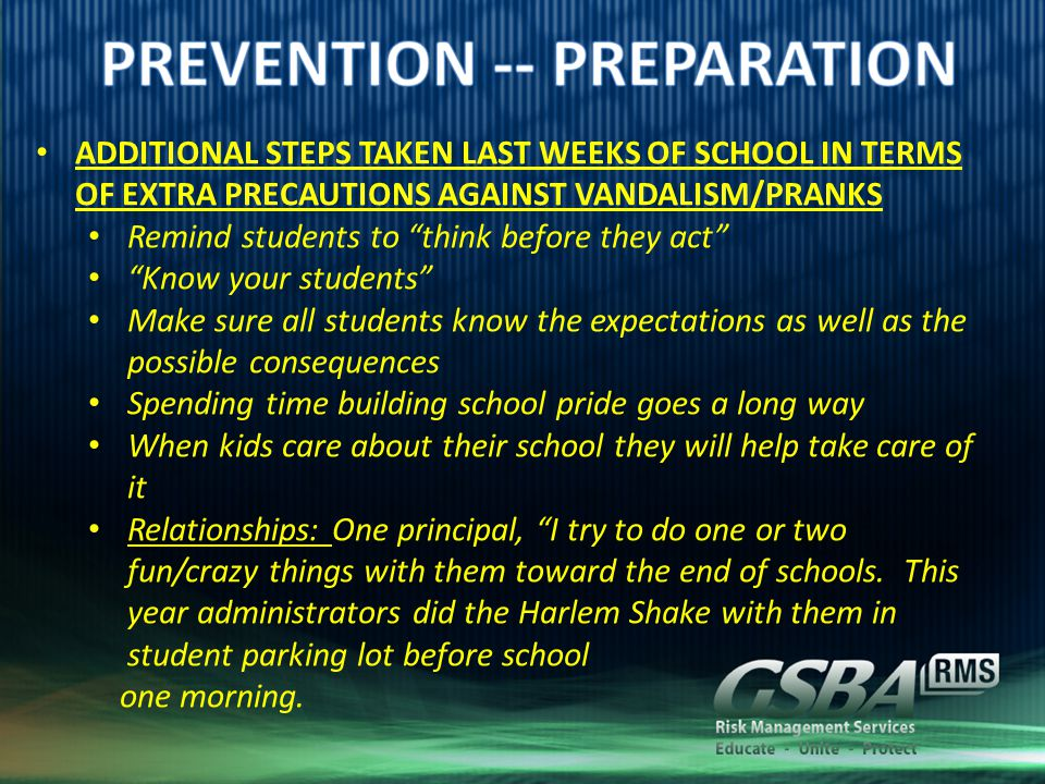 ADDITIONAL STEPS TAKEN LAST WEEKS OF SCHOOL IN TERMS OF EXTRA PRECAUTIONS AGAINST VANDALISM/PRANKS Remind students to think before they act Know your students Make sure all students know the expectations as well as the possible consequences Spending time building school pride goes a long way When kids care about their school they will help take care of it Relationships: One principal, I try to do one or two fun/crazy things with them toward the end of schools.