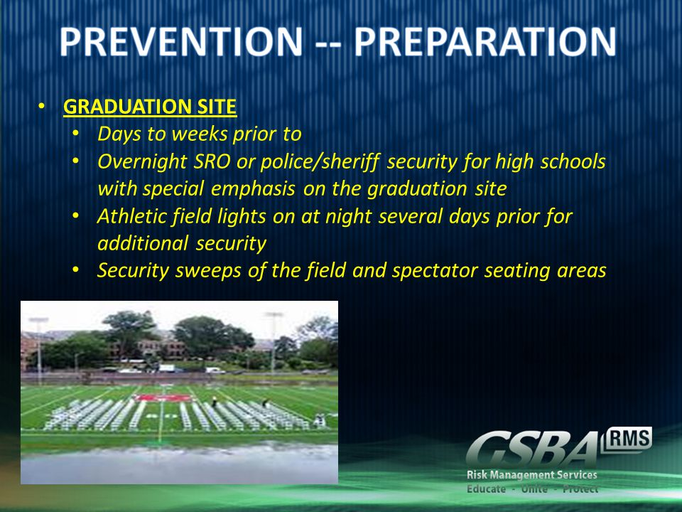 GRADUATION SITE Days to weeks prior to Overnight SRO or police/sheriff security for high schools with special emphasis on the graduation site Athletic field lights on at night several days prior for additional security Security sweeps of the field and spectator seating areas