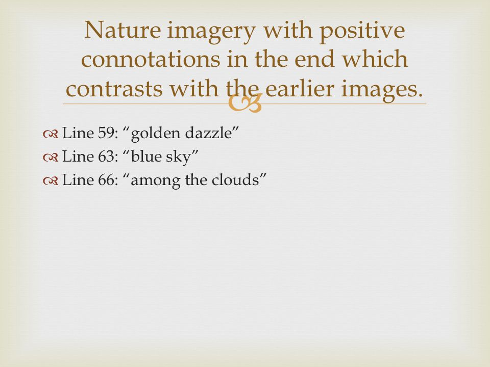 "  Line 59: ""golden dazzle""  Line 63: ""blue sky""  Line 66: ""among the clouds"" Nature imagery with positive connotations in the end which contrasts"