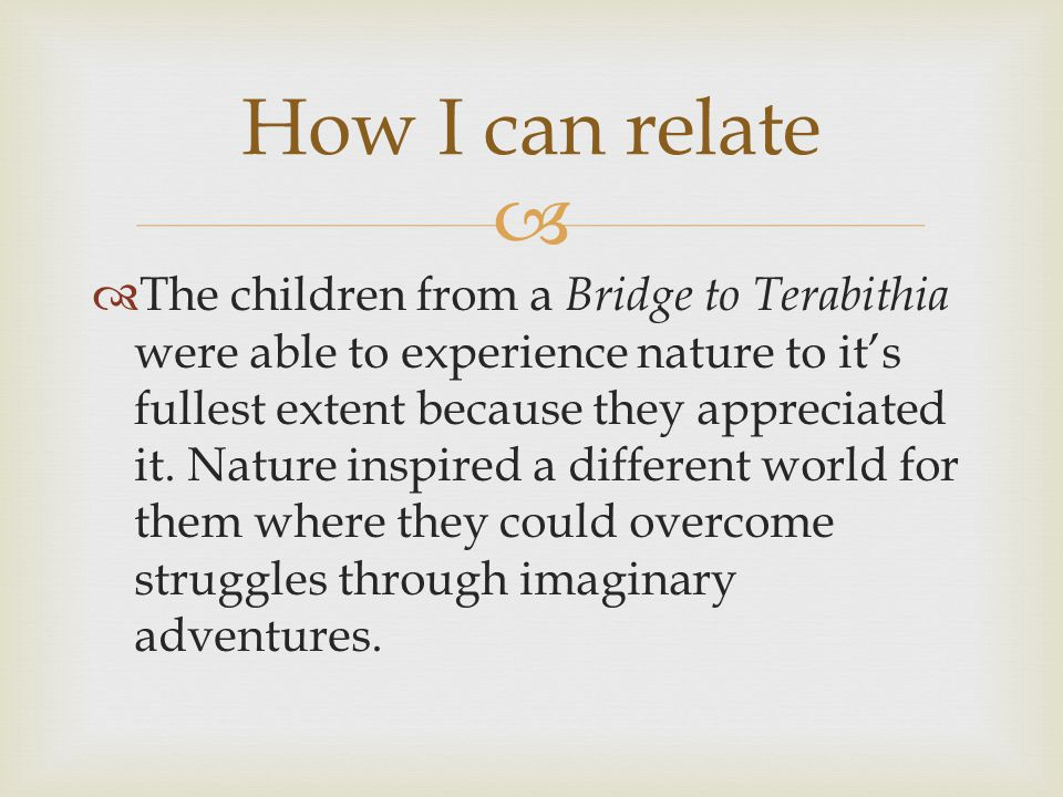   The children from a Bridge to Terabithia were able to experience nature to it's fullest extent because they appreciated it. Nature inspired a diff