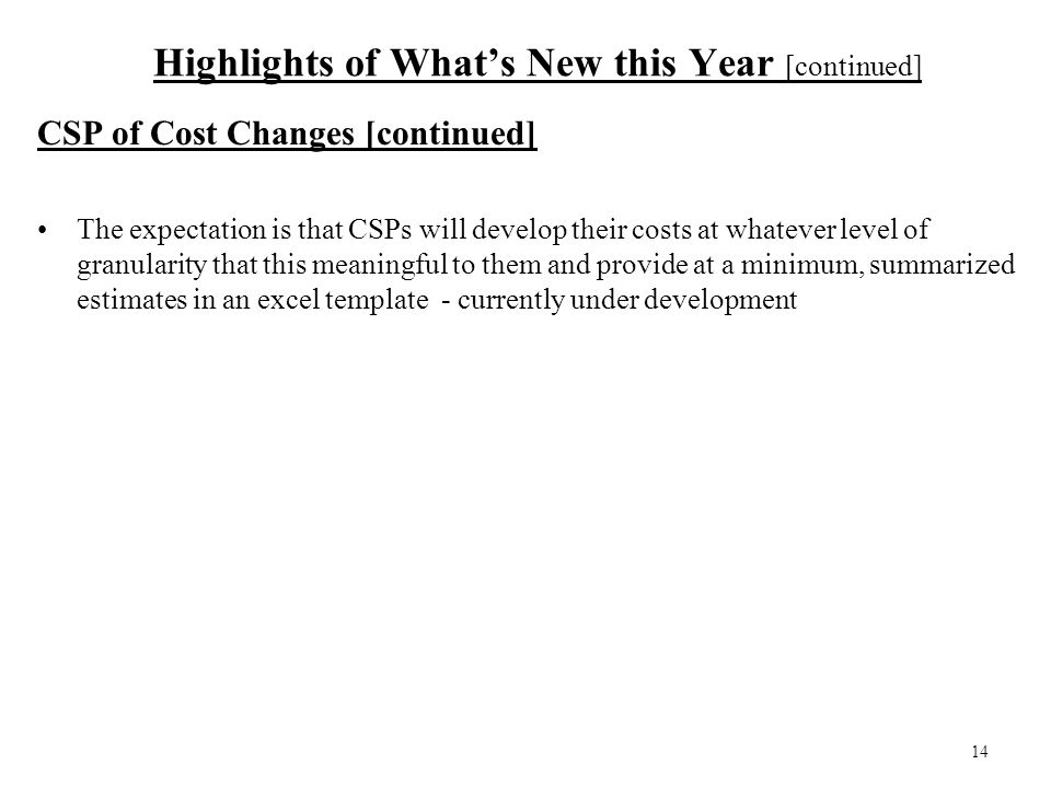 14 Highlights of What's New this Year [continued] CSP of Cost Changes [continued] The expectation is that CSPs will develop their costs at whatever level of granularity that this meaningful to them and provide at a minimum, summarized estimates in an excel template - currently under development