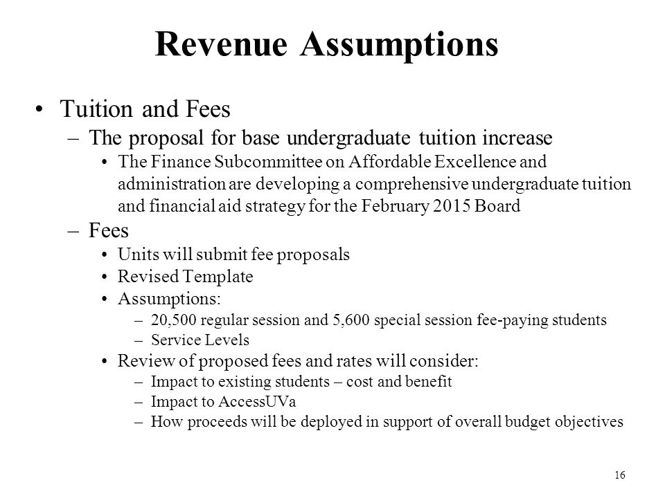 16 Revenue Assumptions Tuition and Fees –The proposal for base undergraduate tuition increase The Finance Subcommittee on Affordable Excellence and administration are developing a comprehensive undergraduate tuition and financial aid strategy for the February 2015 Board –Fees Units will submit fee proposals Revised Template Assumptions: –20,500 regular session and 5,600 special session fee-paying students –Service Levels Review of proposed fees and rates will consider: –Impact to existing students – cost and benefit –Impact to AccessUVa –How proceeds will be deployed in support of overall budget objectives