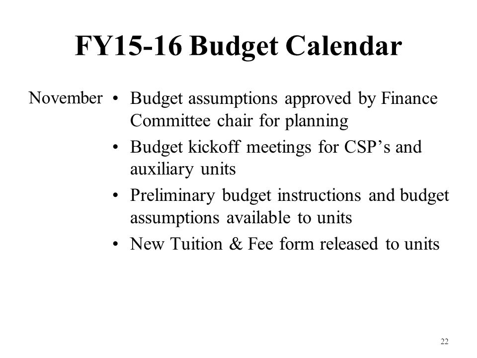 FY15-16 Budget Calendar November 22 Budget assumptions approved by Finance Committee chair for planning Budget kickoff meetings for CSP's and auxiliary units Preliminary budget instructions and budget assumptions available to units New Tuition & Fee form released to units