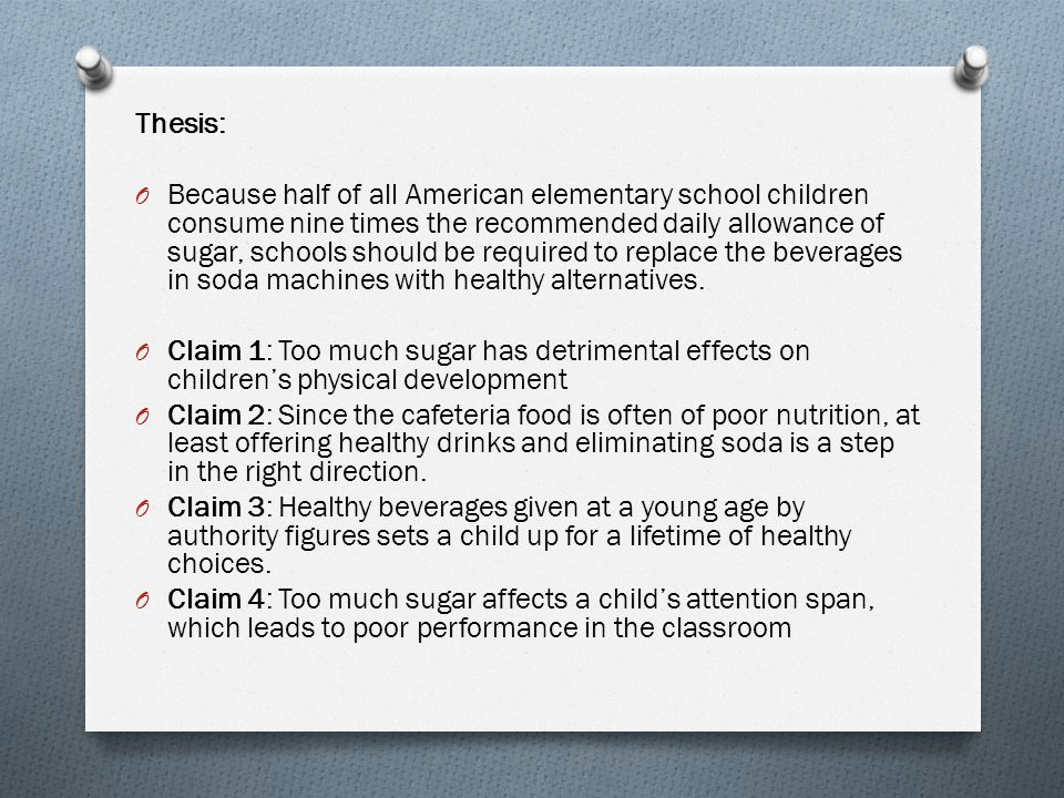 Thesis: O Because half of all American elementary school children consume nine times the recommended daily allowance of sugar, schools should be required to replace the beverages in soda machines with healthy alternatives.