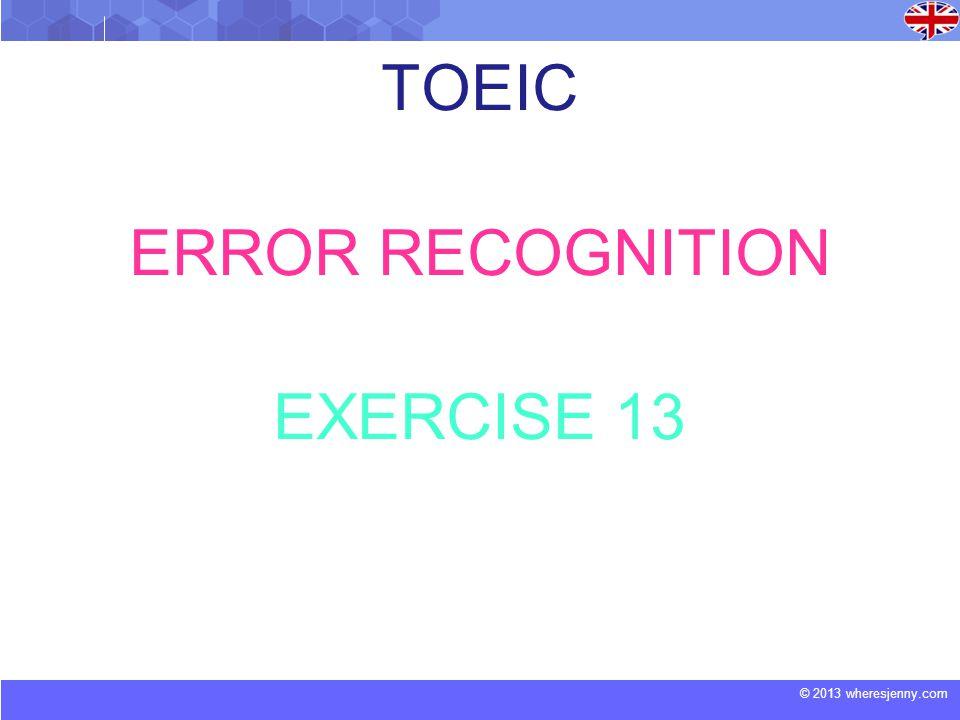 © 2013 wheresjenny.com TOEIC ERROR RECOGNITION EXERCISE 13