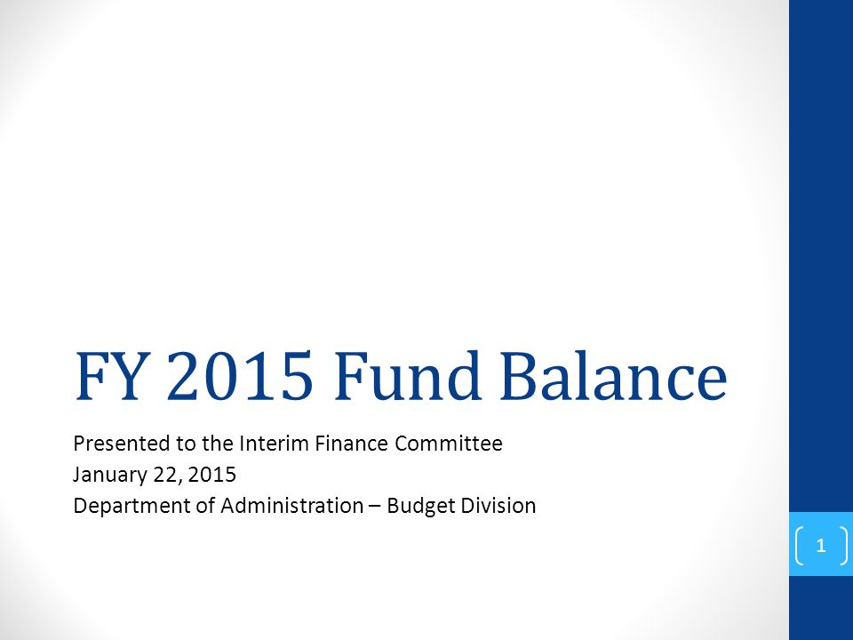 FY 2015 Fund Balance Presented to the Interim Finance Committee January 22, 2015 Department of Administration – Budget Division 1