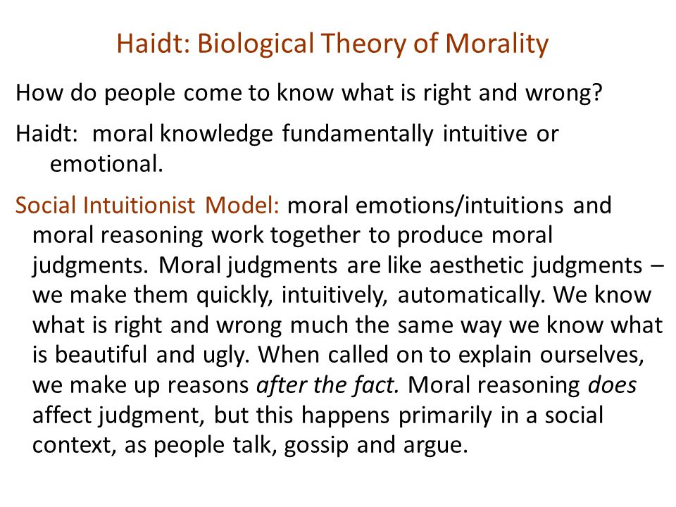 Haidt: Biological Theory of Morality How do people come to know what is right and wrong? Haidt: moral knowledge fundamentally intuitive or emotional.