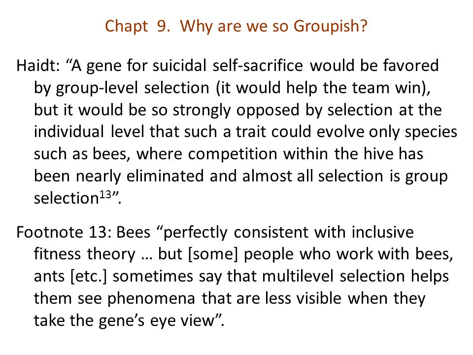 "Chapt 9. Why are we so Groupish? Haidt: ""A gene for suicidal self-sacrifice would be favored by group-level selection (it would help the team win), bu"