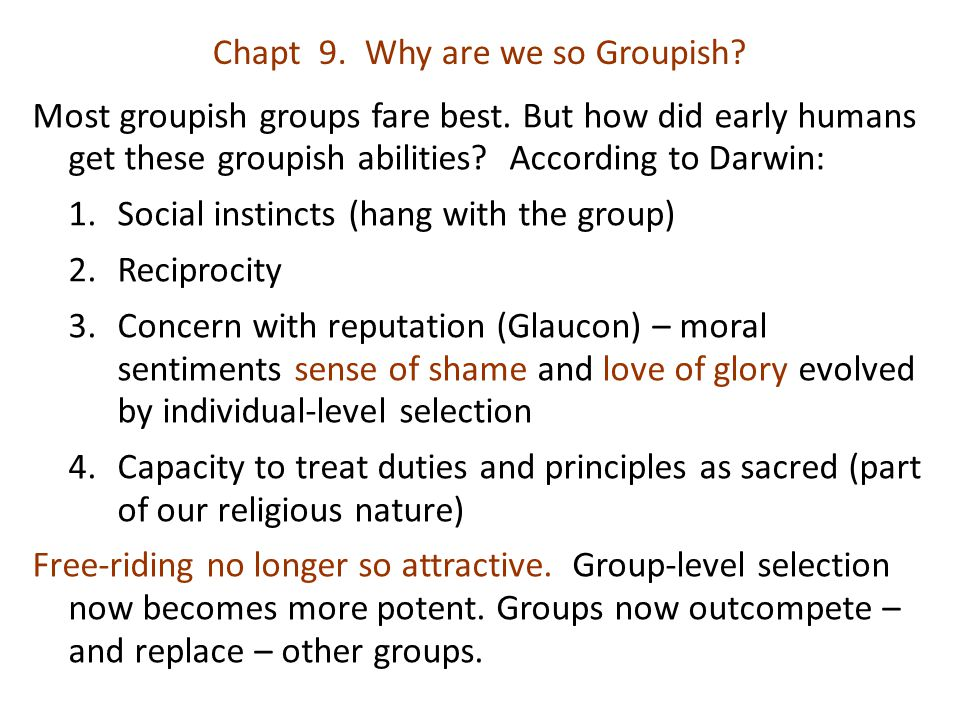 Chapt 9. Why are we so Groupish? Most groupish groups fare best. But how did early humans get these groupish abilities? According to Darwin: 1.Social