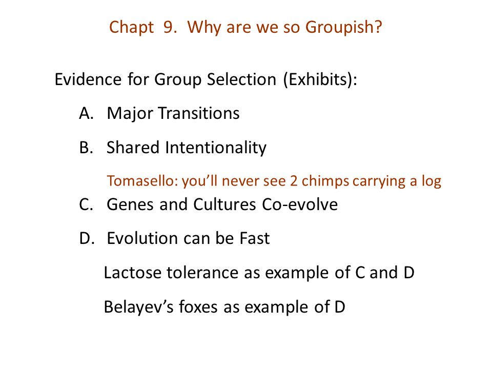 Chapt 9. Why are we so Groupish? Evidence for Group Selection (Exhibits): A.Major Transitions B.Shared Intentionality C.Genes and Cultures Co-evolve D