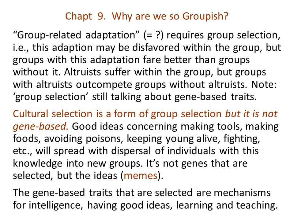 "Chapt 9. Why are we so Groupish? ""Group-related adaptation"" (= ?) requires group selection, i.e., this adaption may be disfavored within the group, bu"