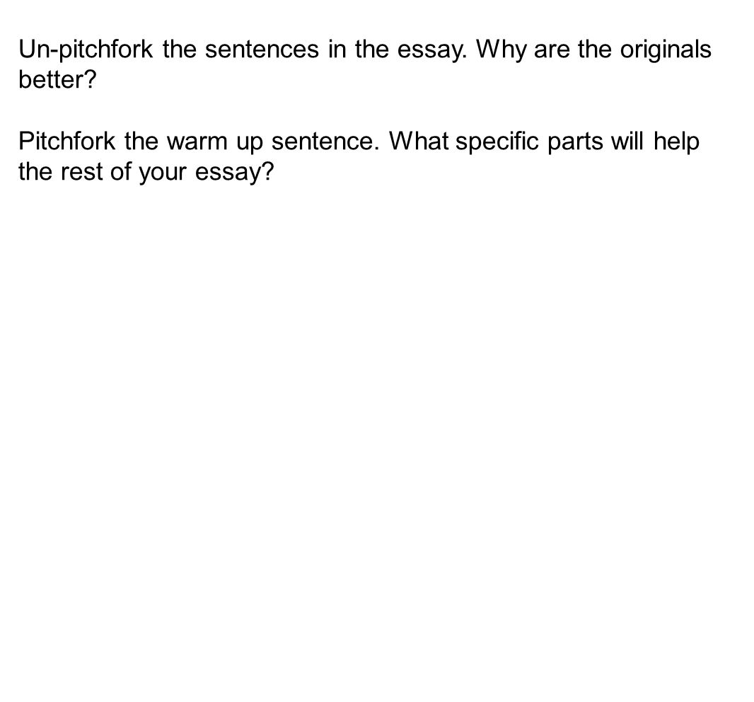 Un-pitchfork the sentences in the essay. Why are the originals better? Pitchfork the warm up sentence. What specific parts will help the rest of your