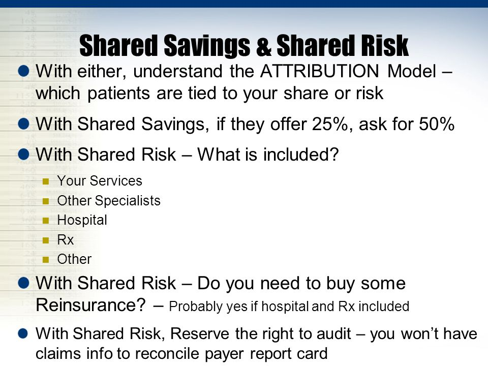 With either, understand the ATTRIBUTION Model – which patients are tied to your share or risk With Shared Savings, if they offer 25%, ask for 50% With