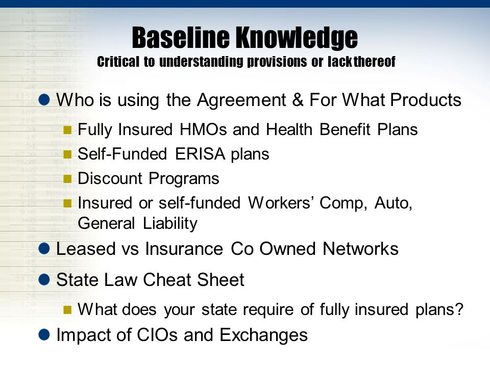 Baseline Knowledge Critical to understanding provisions or lack thereof Who is using the Agreement & For What Products Fully Insured HMOs and Health B