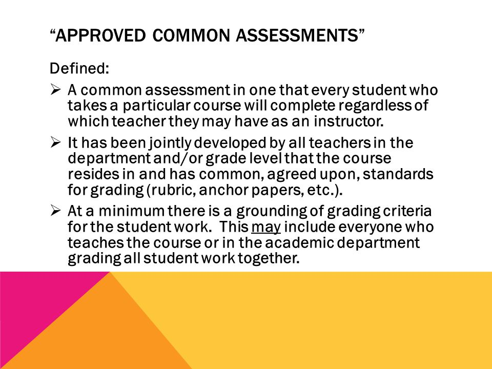 APPROVED COMMON ASSESSMENTS Defined:  A common assessment in one that every student who takes a particular course will complete regardless of which teacher they may have as an instructor.