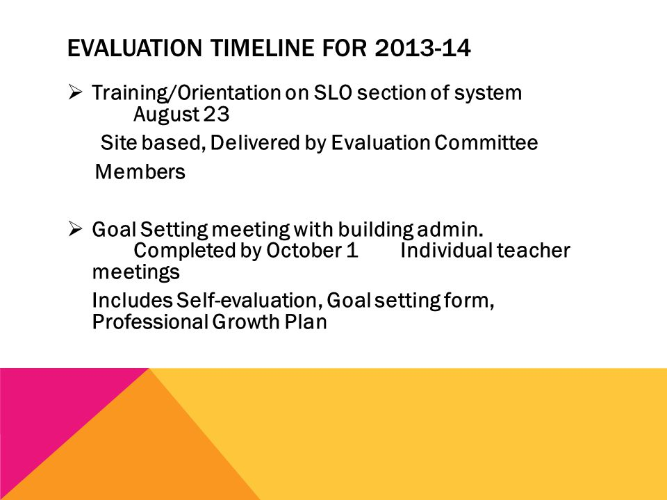 EVALUATION TIMELINE FOR 2013-14  Training/Orientation on SLO section of system August 23 Site based, Delivered by Evaluation Committee Members  Goal Setting meeting with building admin.