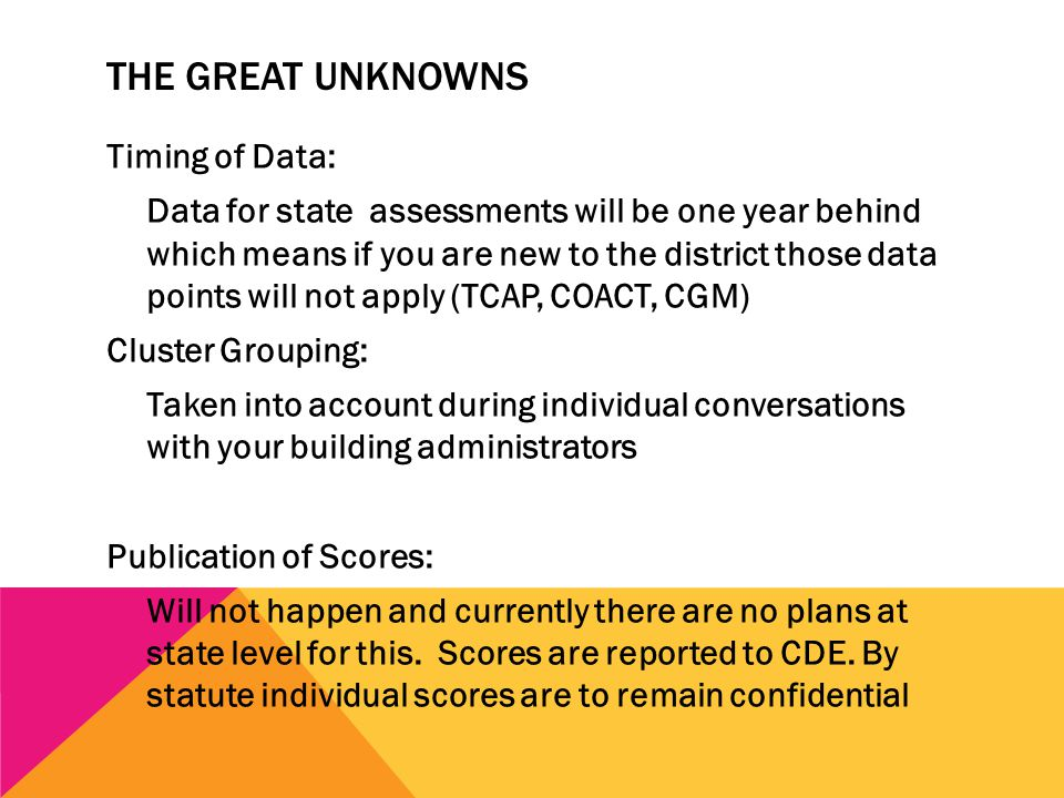 THE GREAT UNKNOWNS Timing of Data: Data for state assessments will be one year behind which means if you are new to the district those data points will not apply (TCAP, COACT, CGM) Cluster Grouping: Taken into account during individual conversations with your building administrators Publication of Scores: Will not happen and currently there are no plans at state level for this.
