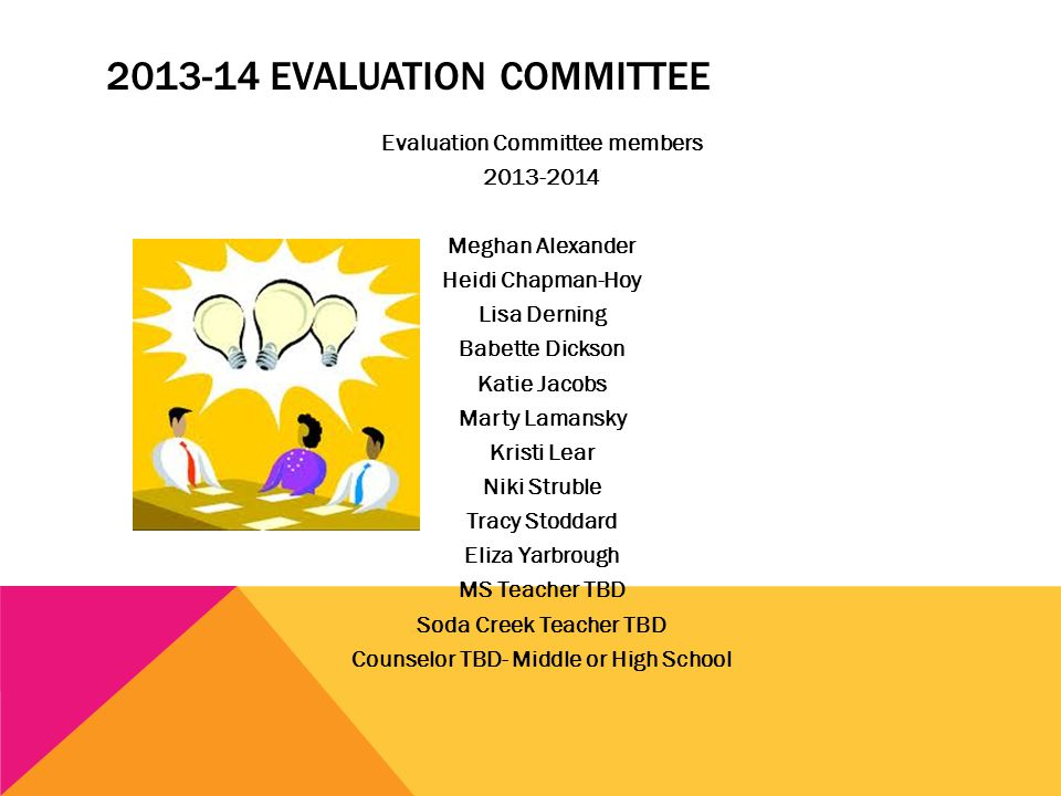 2013-14 EVALUATION COMMITTEE Evaluation Committee members 2013-2014 Meghan Alexander Heidi Chapman-Hoy Lisa Derning Babette Dickson Katie Jacobs Marty Lamansky Kristi Lear Niki Struble Tracy Stoddard Eliza Yarbrough MS Teacher TBD Soda Creek Teacher TBD Counselor TBD- Middle or High School
