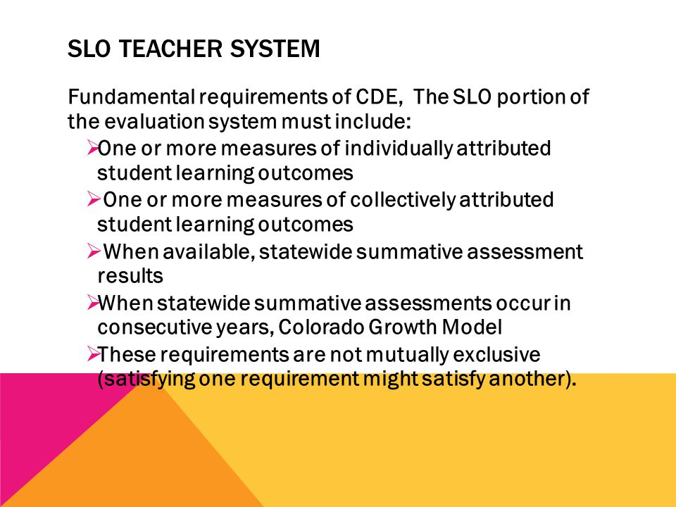SLO TEACHER SYSTEM Fundamental requirements of CDE, The SLO portion of the evaluation system must include:  One or more measures of individually attributed student learning outcomes  One or more measures of collectively attributed student learning outcomes  When available, statewide summative assessment results  When statewide summative assessments occur in consecutive years, Colorado Growth Model  These requirements are not mutually exclusive (satisfying one requirement might satisfy another).