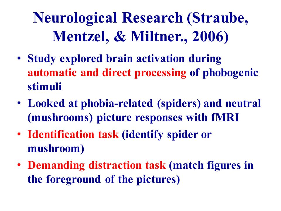 Neurological Research (Straube, Mentzel, & Miltner., 2006) Study explored brain activation during automatic and direct processing of phobogenic stimuli Looked at phobia-related (spiders) and neutral (mushrooms) picture responses with fMRI Identification task (identify spider or mushroom) Demanding distraction task (match figures in the foreground of the pictures)