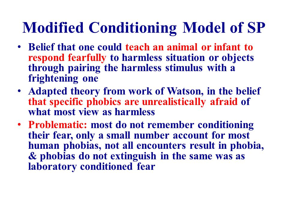 Modified Conditioning Model of SP Belief that one could teach an animal or infant to respond fearfully to harmless situation or objects through pairing the harmless stimulus with a frightening one Adapted theory from work of Watson, in the belief that specific phobics are unrealistically afraid of what most view as harmless Problematic: most do not remember conditioning their fear, only a small number account for most human phobias, not all encounters result in phobia, & phobias do not extinguish in the same was as laboratory conditioned fear