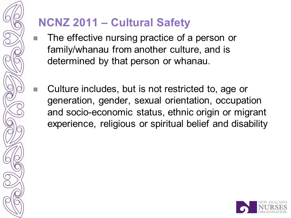 NCNZ 2011 – Cultural Safety The effective nursing practice of a person or family/whanau from another culture, and is determined by that person or whanau.