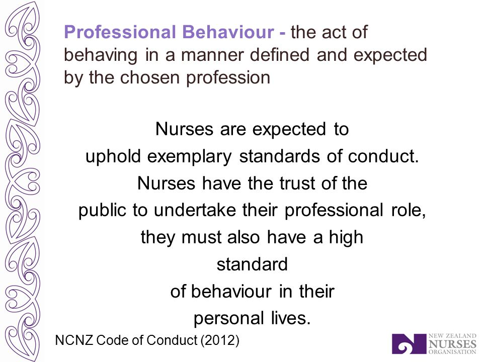 Professional Behaviour - the act of behaving in a manner defined and expected by the chosen profession Nurses are expected to uphold exemplary standards of conduct.