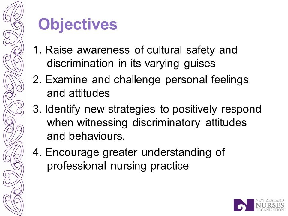 Objectives 1. Raise awareness of cultural safety and discrimination in its varying guises 2.