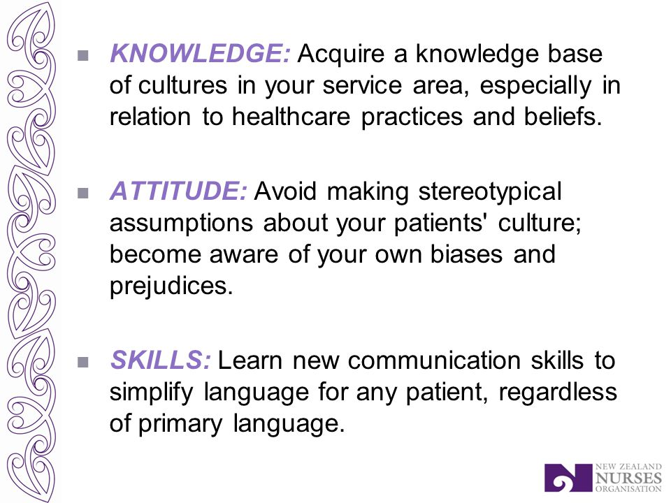 KNOWLEDGE: Acquire a knowledge base of cultures in your service area, especially in relation to healthcare practices and beliefs.