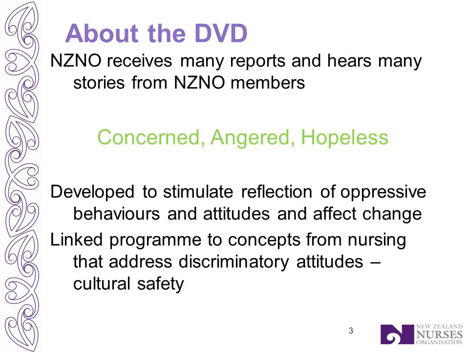 About the DVD NZNO receives many reports and hears many stories from NZNO members Concerned, Angered, Hopeless Developed to stimulate reflection of oppressive behaviours and attitudes and affect change Linked programme to concepts from nursing that address discriminatory attitudes – cultural safety 3