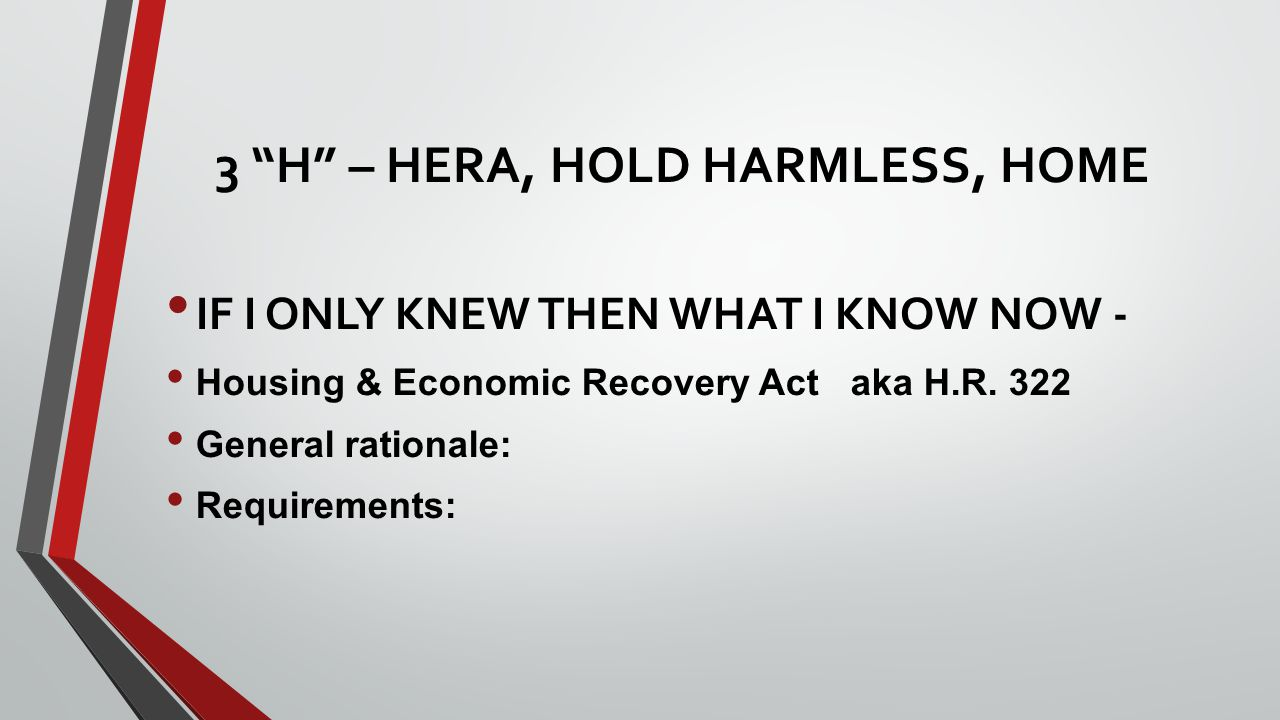 3 H – HERA, HOLD HARMLESS, HOME IF I ONLY KNEW THEN WHAT I KNOW NOW - Housing & Economic Recovery Act aka H.R.