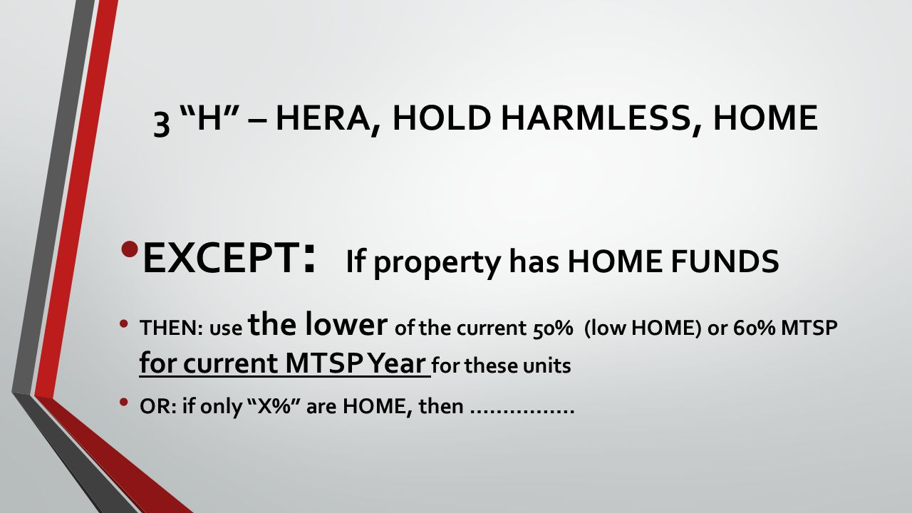 3 H – HERA, HOLD HARMLESS, HOME EXCEPT : If property has HOME FUNDS THEN: use the lower of the current 50% (low HOME) or 60% MTSP for current MTSP Year for these units OR: if only X% are HOME, then …………….