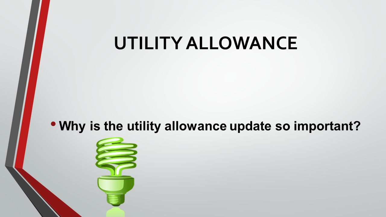 UTILITY ALLOWANCE Why is the utility allowance update so important