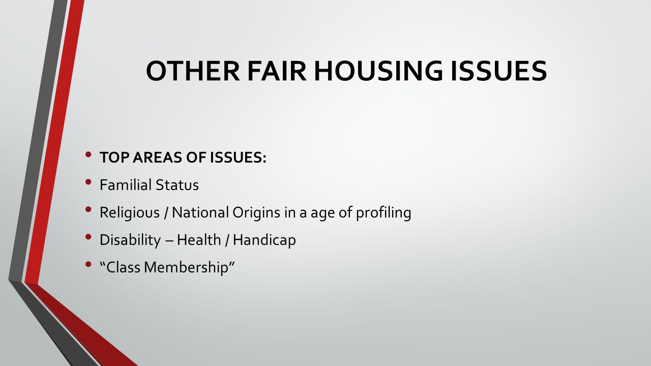 OTHER FAIR HOUSING ISSUES TOP AREAS OF ISSUES: Familial Status Religious / National Origins in a age of profiling Disability – Health / Handicap Class Membership