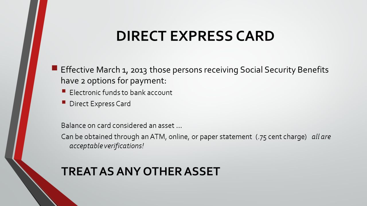  Effective March 1, 2013 those persons receiving Social Security Benefits have 2 options for payment:  Electronic funds to bank account  Direct Express Card Balance on card considered an asset … Can be obtained through an ATM, online, or paper statement (.75 cent charge) all are acceptable verifications.
