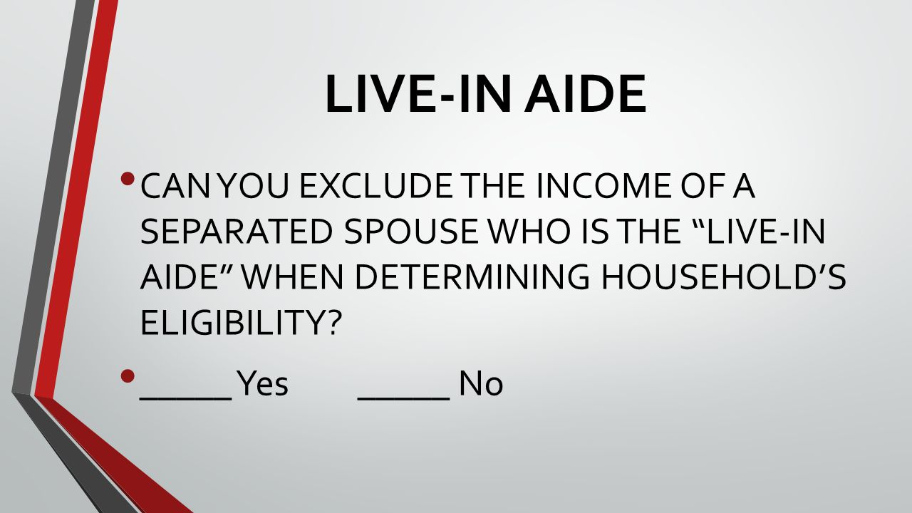 LIVE-IN AIDE CAN YOU EXCLUDE THE INCOME OF A SEPARATED SPOUSE WHO IS THE LIVE-IN AIDE WHEN DETERMINING HOUSEHOLD'S ELIGIBILITY.