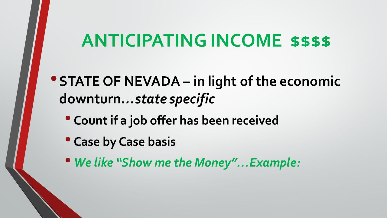 ANTICIPATING INCOME $$$$ STATE OF NEVADA – in light of the economic downturn…state specific Count if a job offer has been received Case by Case basis We like Show me the Money …Example: