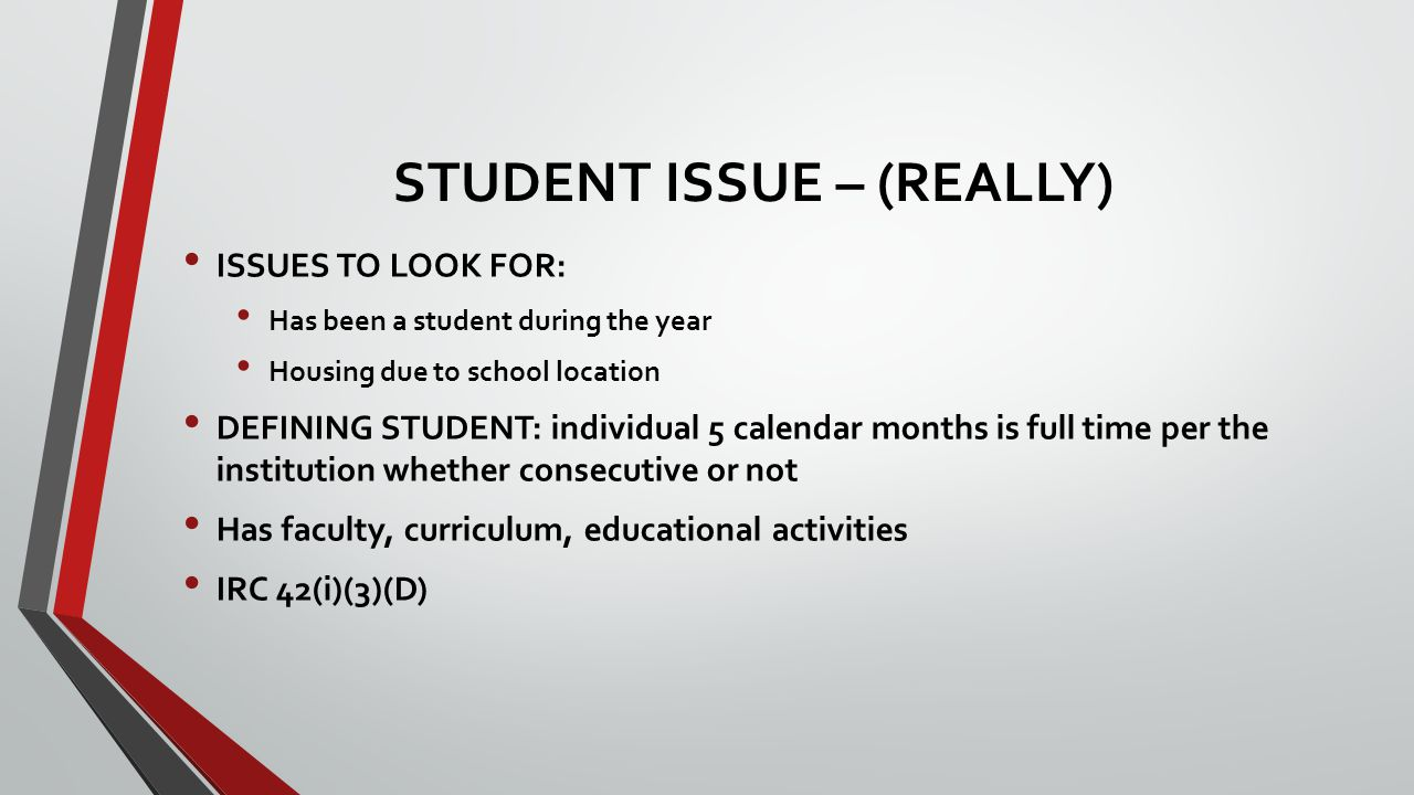 STUDENT ISSUE – (REALLY) ISSUES TO LOOK FOR: Has been a student during the year Housing due to school location DEFINING STUDENT: individual 5 calendar months is full time per the institution whether consecutive or not Has faculty, curriculum, educational activities IRC 42(i)(3)(D)