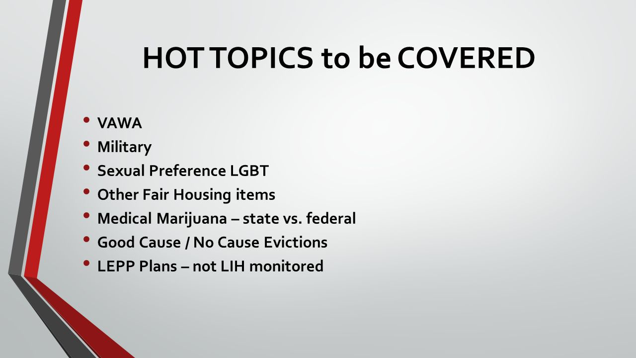 HOT TOPICS to be COVERED VAWA Military Sexual Preference LGBT Other Fair Housing items Medical Marijuana – state vs.