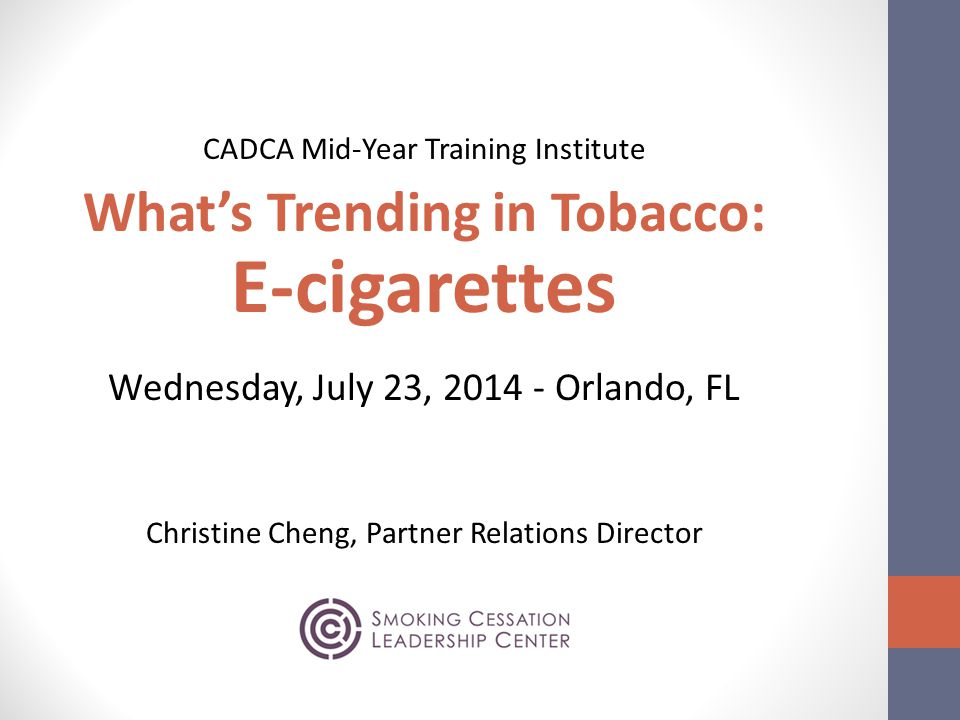 CADCA Mid-Year Training Institute What's Trending in Tobacco: E-cigarettes Wednesday, July 23, 2014 - Orlando, FL Christine Cheng, Partner Relations Director