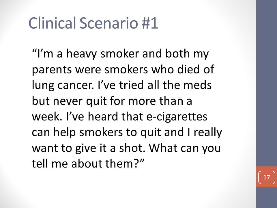 Clinical Scenario #1 I'm a heavy smoker and both my parents were smokers who died of lung cancer.