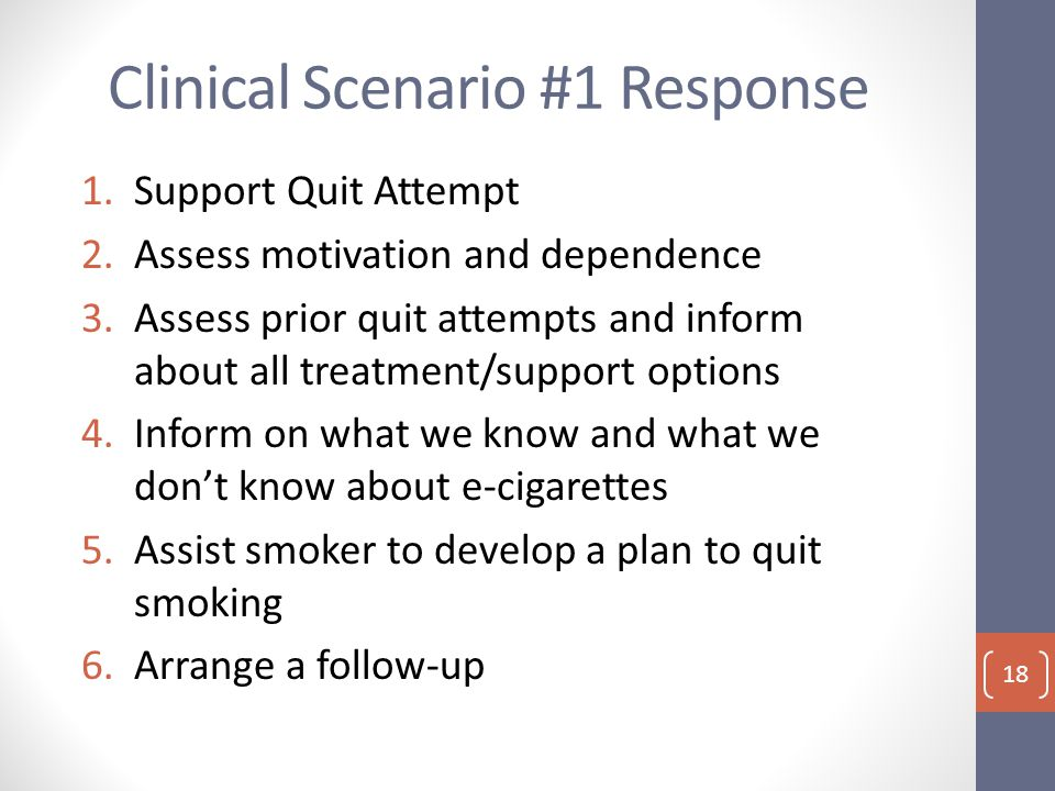 Clinical Scenario #1 Response 1.Support Quit Attempt 2.Assess motivation and dependence 3.Assess prior quit attempts and inform about all treatment/support options 4.Inform on what we know and what we don't know about e-cigarettes 5.Assist smoker to develop a plan to quit smoking 6.Arrange a follow-up 18