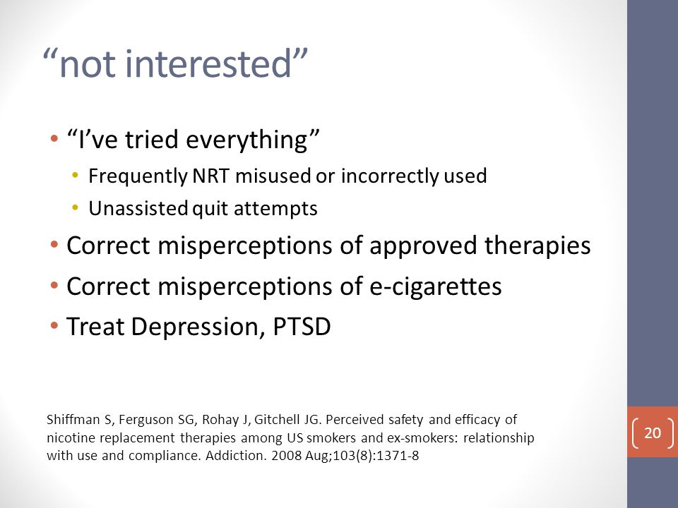 not interested I've tried everything Frequently NRT misused or incorrectly used Unassisted quit attempts Correct misperceptions of approved therapies Correct misperceptions of e-cigarettes Treat Depression, PTSD Shiffman S, Ferguson SG, Rohay J, Gitchell JG.
