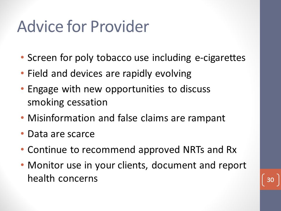 Advice for Provider Screen for poly tobacco use including e-cigarettes Field and devices are rapidly evolving Engage with new opportunities to discuss smoking cessation Misinformation and false claims are rampant Data are scarce Continue to recommend approved NRTs and Rx Monitor use in your clients, document and report health concerns 30