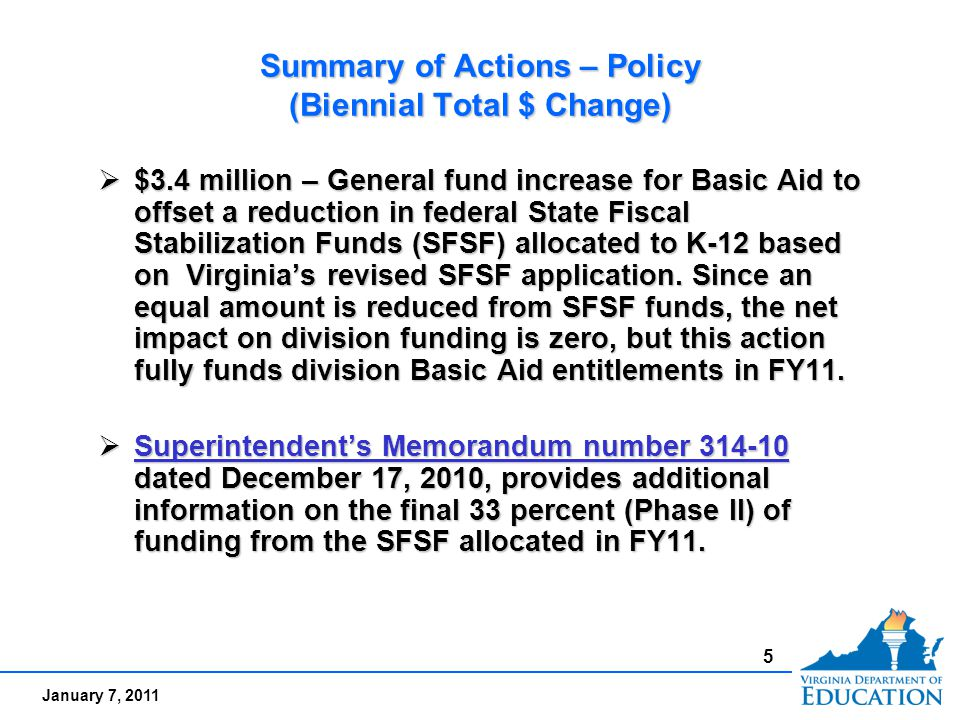 January 7, 2011 Summary of Actions – Policy (Biennial Total $ Change)  $3.4 million – General fund increase for Basic Aid to offset a reduction in federal State Fiscal Stabilization Funds (SFSF) allocated to K-12 based on Virginia's revised SFSF application.