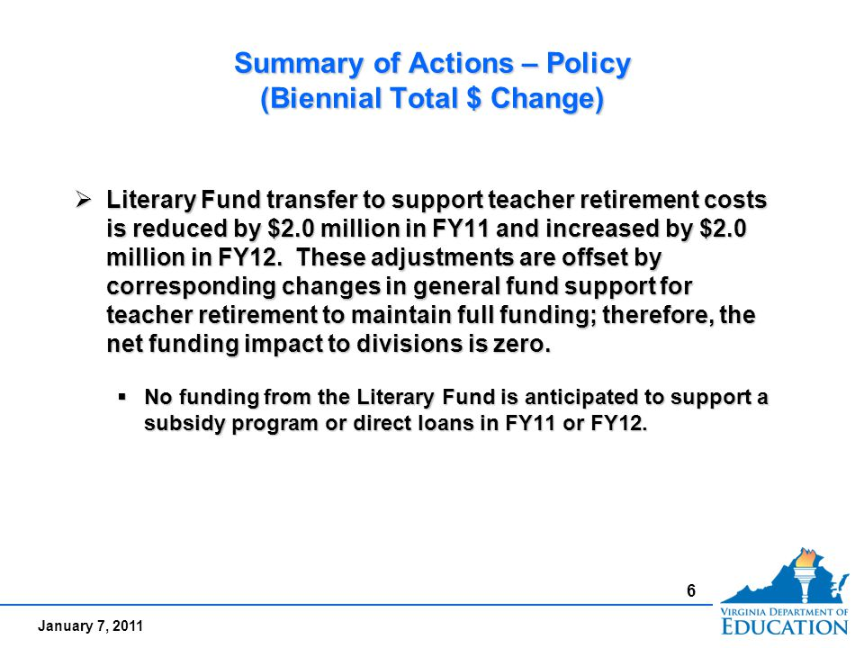 January 7, 2011 Summary of Actions – Policy (Biennial Total $ Change)  Literary Fund transfer to support teacher retirement costs is reduced by $2.0 million in FY11 and increased by $2.0 million in FY12.