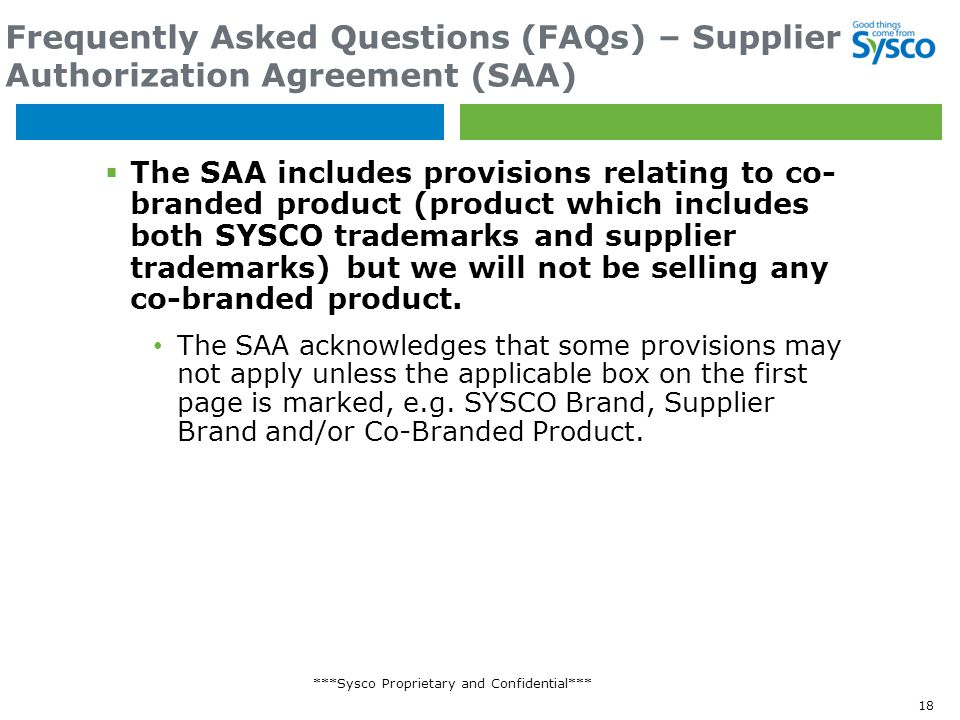 ***Sysco Proprietary and Confidential*** Frequently Asked Questions (FAQs) – Supplier Authorization Agreement (SAA)  The SAA includes provisions relating to co- branded product (product which includes both SYSCO trademarks and supplier trademarks) but we will not be selling any co-branded product.