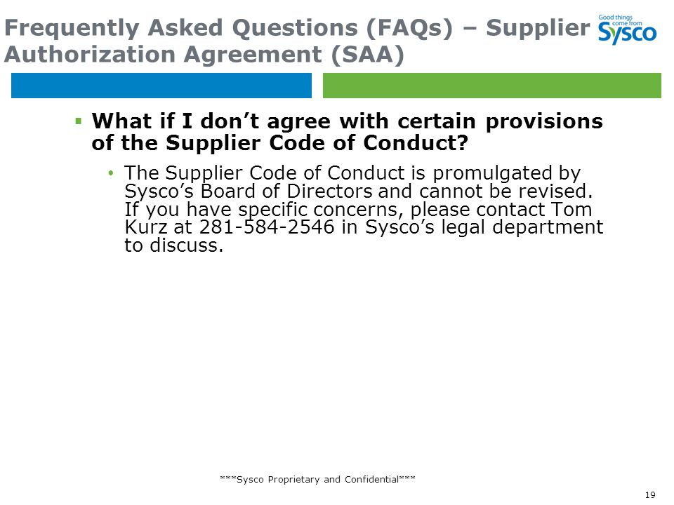 ***Sysco Proprietary and Confidential*** Frequently Asked Questions (FAQs) – Supplier Authorization Agreement (SAA)  What if I don't agree with certain provisions of the Supplier Code of Conduct.