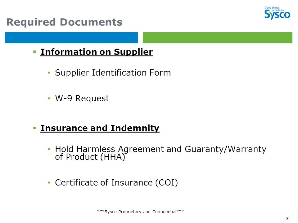 ***Sysco Proprietary and Confidential*** 3 Required Documents  Information on Supplier Supplier Identification Form W-9 Request  Insurance and Indemnity Hold Harmless Agreement and Guaranty/Warranty of Product (HHA) Certificate of Insurance (COI)